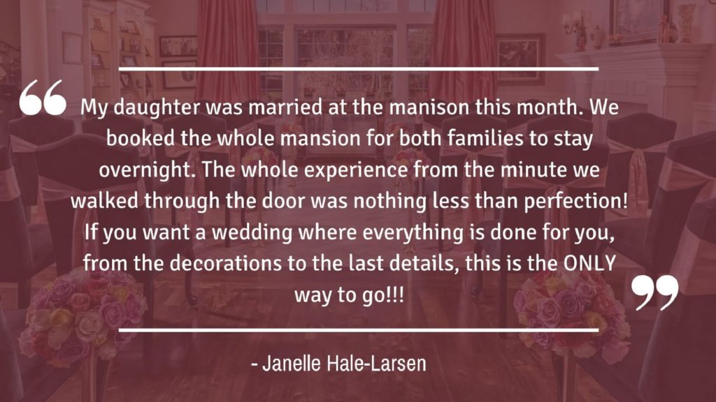 """My daughter was married at the mansion this month. We booked the whole mansion for both families to stay overnight. The whole experience from the minute we walked through the door was nothing less than perfection! If you want a wedding where everything is done for you, from the decorations to the last details, this is the ONLY way to go!!!"" - Janelle Hale-Larsen"