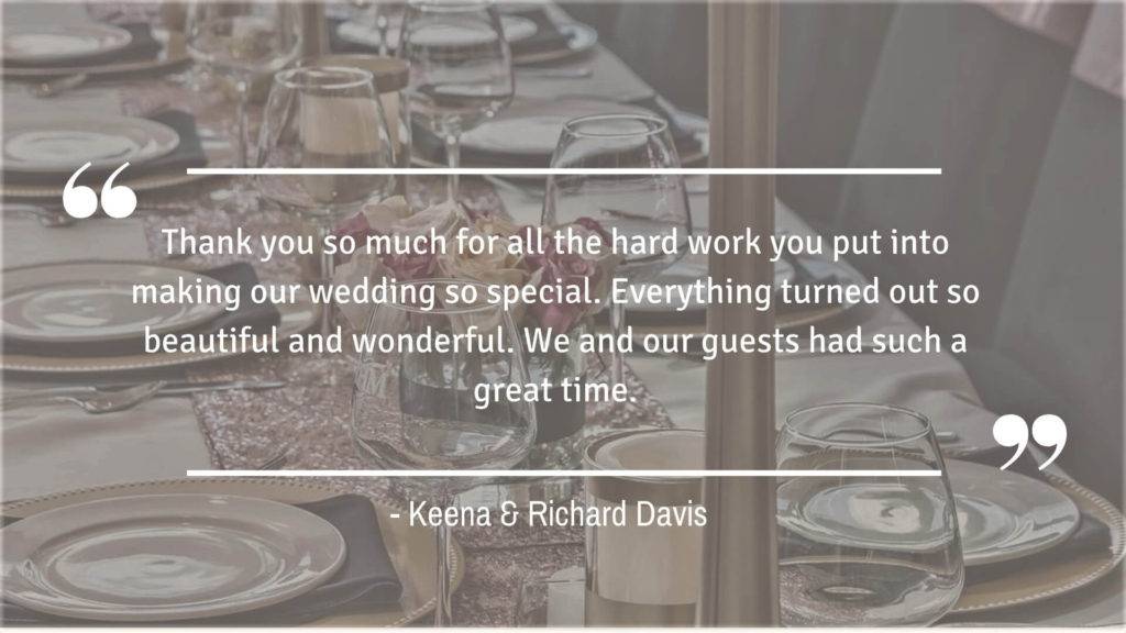 """Thank you so much for all the hard work you put into making our wedding so special. Everything turned out so beautiful and wonderful. We and our guests had such a great time."" - Keena & Richard Davis"